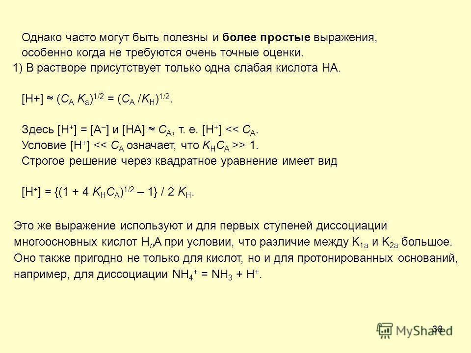 38 Однако часто могут быть полезны и более простые выражения, особенно когда не требуются очень точные оценки. 1) В растворе присутствует только одна слабая кислота HA. [H+] (C A K a ) 1/2 = (C A /K H ) 1/2. Здесь [H + ] = [A – ] и [HA] C A, т. е. [H