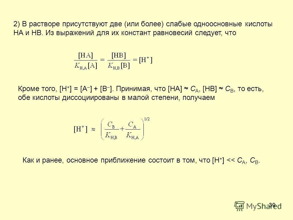 39 2) В растворе присутствуют две (или более) слабые одноосновные кислоты HA и HB. Из выражений для их констант равновесий следует, что Кроме того, [H + ] = [A – ] + [B – ]. Принимая, что [HA] C A, [HB] C B, то есть, обе кислоты диссоциированы в мало
