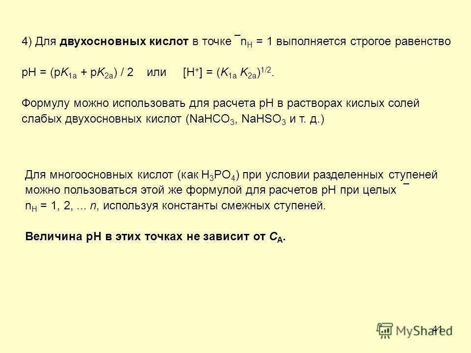 41 4) Для двухосновных кислот в точке n H = 1 выполняется строгое равенство pH = (pK 1a + pK 2a ) / 2 или [H + ] = (K 1a K 2a ) 1/2. Формулу можно использовать для расчета рН в растворах кислых солей слабых двухосновных кислот (NaHCO 3, NaHSO 3 и т.
