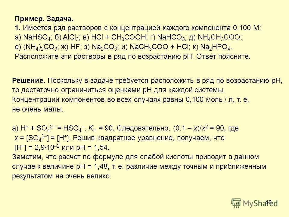 46 Пример. Задача. 1. Имеется ряд растворов с концентрацией каждого компонента 0,100 М: а) NaHSO 4 ; б) AlCl 3 ; в) HCl + CH 3 COOH; г) NaHCO 3 ; д) NH 4 CH 3 COO; е) (NH 4 ) 2 CO 3 ; ж) HF; з) Na 2 CO 3 ; и) NaCH 3 COO + HCl; к) Na 2 HPO 4. Располож