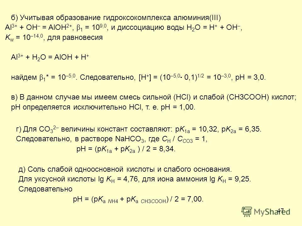 47 б) Учитывая образование гидроксокомплекса алюминия(III) Al 3+ + OH – = AlOH 2+, β 1 = 10 9,0, и диссоциацию воды H 2 O = H + + OH –, K w = 10 –14,0, для равновесия Al 3+ + H 2 O = AlOH + H + найдем β 1 * = 10 –5,0. Следовательно, [H + ] = (10 –5,0