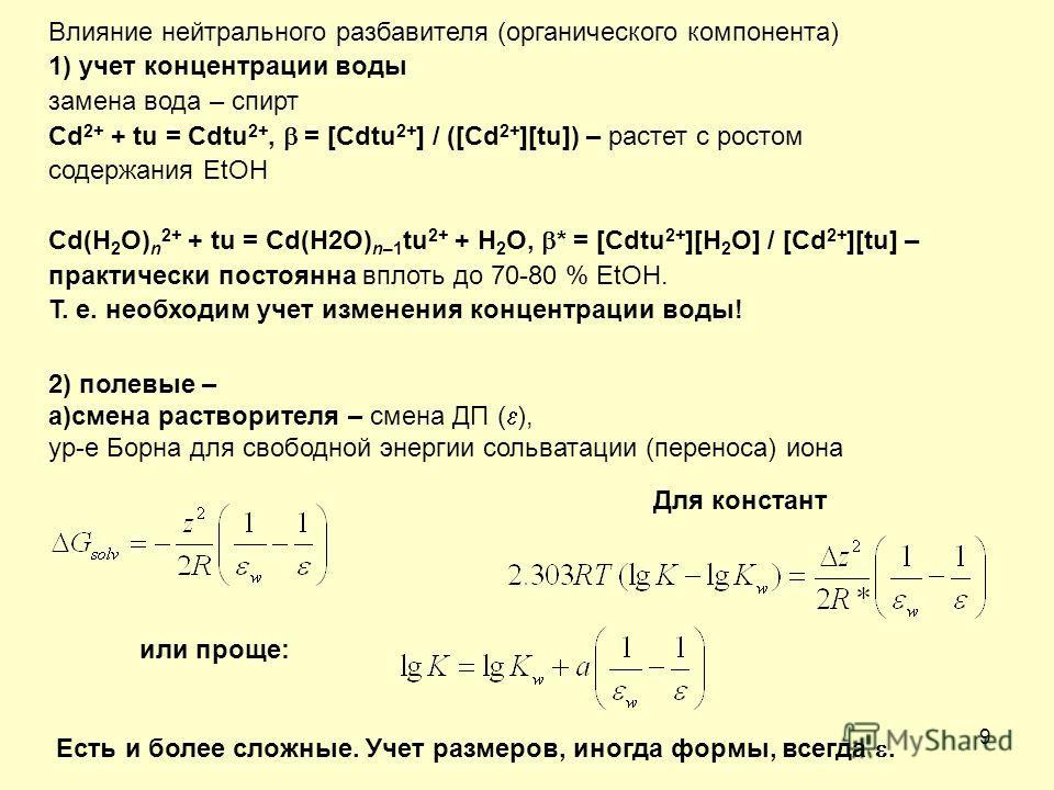 9 Влияние нейтрального разбавителя (органического компонента) 1) учет концентрации воды замена вода – спирт Cd 2+ + tu = Cdtu 2+, = [Cdtu 2+ ] / ([Cd 2+ ][tu]) – растет с ростом содержания EtOH Cd(H 2 O) n 2+ + tu = Cd(H2O) n–1 tu 2+ + H 2 O, * = [Cd