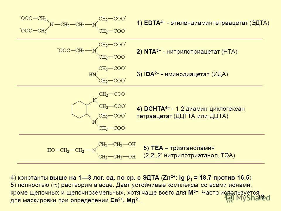 13 1) EDTA 4– - этилендиаминтетраацетат (ЭДТА) 2) NTA 3– - нитрилотриацетат (НТА) 3) IDA 2– - иминодиацетат (ИДА) 4) DCHTA 4– - 1,2 диамин циклогексан тетраацетат (ДЦГТА или ДЦТА) 5) TEA – триэтаноламин (2,2,2нитрилотриэтанол, ТЭА) 4) константы выше