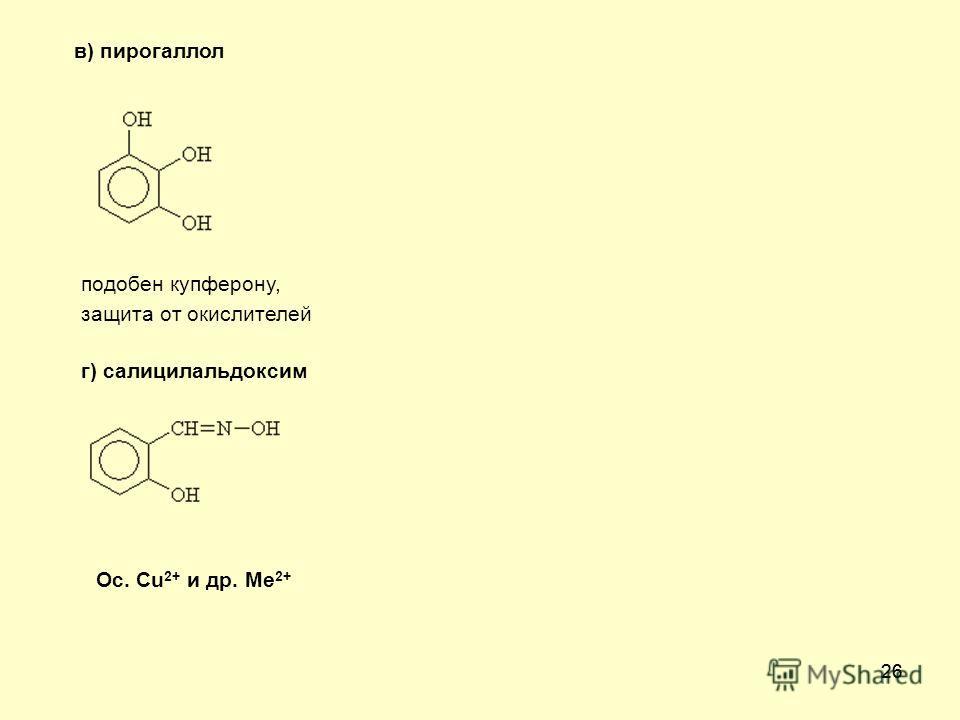26 в) пирогаллол подобен купферону, защита от окислителей г) салицилальдоксим Ос. Cu 2+ и др. Ме 2+