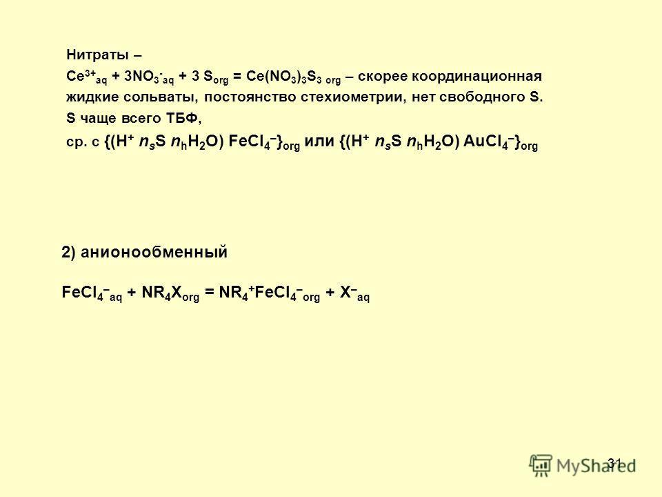31 Нитраты – Ce 3+ aq + 3NO 3 - aq + 3 S org = Ce(NO 3 ) 3 S 3 org – скорее координационная жидкие сольваты, постоянство стехиометрии, нет свободного S. S чаще всего ТБФ, ср. с {(H + n s S n h H 2 O) FeCl 4 – } org или {(H + n s S n h H 2 O) AuCl 4 –