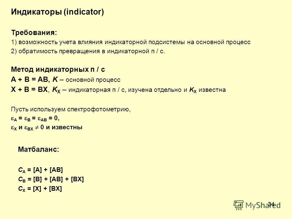 34 Индикаторы (indicator) Требования: 1) возможность учета влияния индикаторной подсистемы на основной процесс 2) обратимость превращения в индикаторной п / с. Метод индикаторных п / с A + B = AB, K – основной процесс X + B = BX, K X – индикаторная п