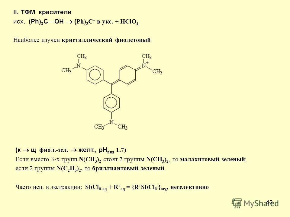 42 II. ТФМ красители исх. (Ph) 3 COH ( Ph) 3 C + в укс. + HClO 4 Наиболее изучен кристаллический фиолетовый (к щ фиол.-зел. желт., рН инд 1.7) Если вместо 3-х групп N(CH 3 ) 2 стоят 2 группы N(CH 3 ) 2, то малахитовый зеленый; если 2 группы N(C 2 H 5