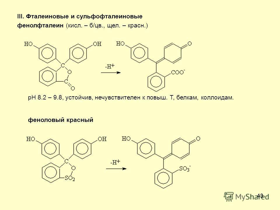 43 III. Фталеиновые и сульфофталеиновые фенолфталеин (кисл. – б/цв., щел. – красн.) рН 8.2 – 9.8, устойчив, нечувствителен к повыш. Т, белкам, коллоидам. феноловый красный