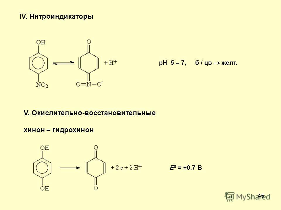 45 IV. Нитроиндикаторы pH 5 – 7, б / цв желт. V. Окислительно-восстановительные хинон – гидрохинон E 0 = +0.7 В