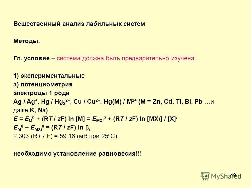 49 Вещественный анализ лабильных систем Методы. Гл. условие – система должна быть предварительно изучена 1) экспериментальные а) потенциометрия электроды 1 рода Ag / Ag +, Hg / Hg 2 2+, Cu / Cu 2+, Hg(M) / M z+ (M = Zn, Cd, Tl, Bi, Pb …и даже K, Na)