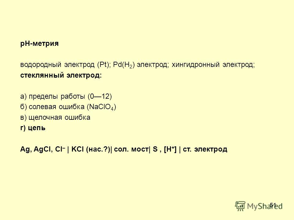 51 рН-метрия водородный электрод (Pt); Pd(H 2 ) электрод; хингидронный электрод; стеклянный электрод: а) пределы работы (012) б) солевая ошибка (NaClO 4 ) в) щелочная ошибка г) цепь Ag, AgCl, Cl – | KCl (нас.?)| сол. мост| S, [H + ] | ст. электрод