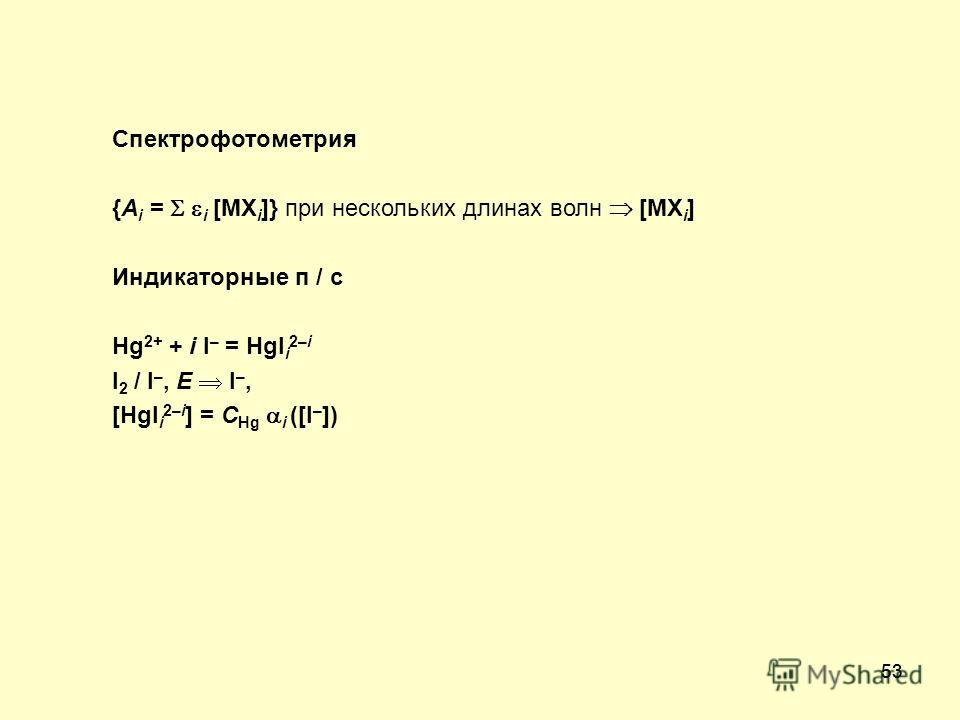 53 Спектрофотометрия {A i = i [MX i ]} при нескольких длинах волн [MX i ] Индикаторные п / с Hg 2+ + i I – = HgI i 2–i I 2 / I –, E I –, [HgI i 2–i ] = C Hg i ([I – ])