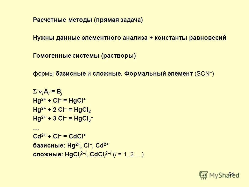 54 Расчетные методы (прямая задача) Нужны данные элементного анализа + константы равновесий Гомогенные системы (растворы) формы базисные и сложные. Формальный элемент (SCN – ) i A i = B j Hg 2+ + Cl – = HgCl + Hg 2+ + 2 Cl – = HgCl 2 Hg 2+ + 3 Cl – =