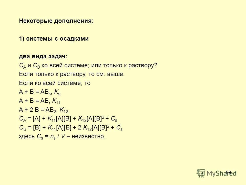 58 Некоторые дополнения: 1) системы с осадками два вида задач: C A и C B ко всей системе; или только к раствору? Если только к раствору, то см. выше. Если ко всей системе, то A + B = AB s, K s A + B = AB, K 11 A + 2 B = AB 2, K 12 C A = [A] + K 11 [A