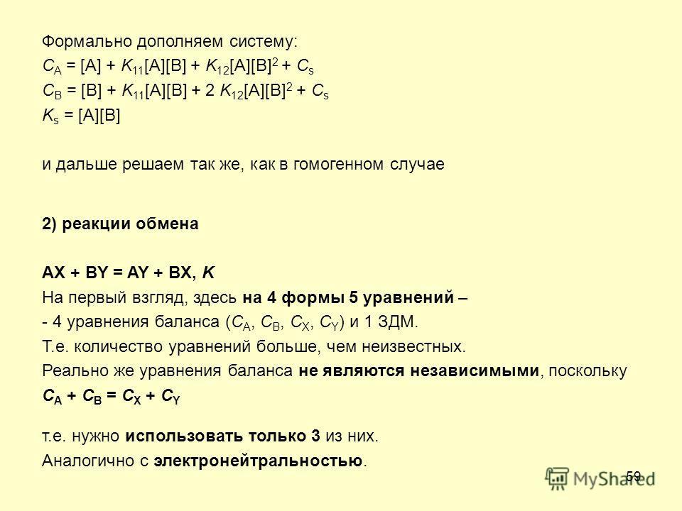 59 Формально дополняем систему: C A = [A] + K 11 [A][B] + K 12 [A][B] 2 + C s C B = [B] + K 11 [A][B] + 2 K 12 [A][B] 2 + C s K s = [A][B] и дальше решаем так же, как в гомогенном случае 2) реакции обмена AX + BY = AY + BX, K На первый взгляд, здесь