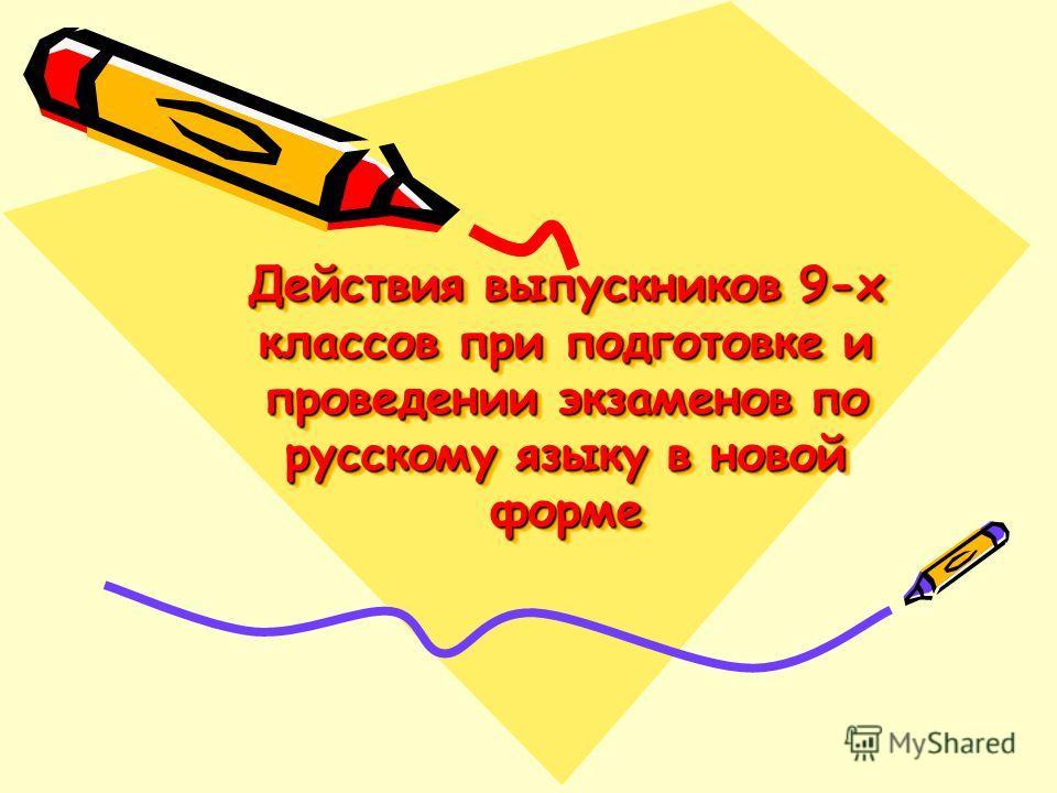 Действия выпускников 9-х классов при подготовке и проведении экзаменов по русскому языку в новой форме