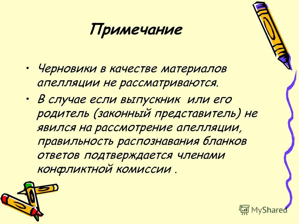 Примечание Черновики в качестве материалов апелляции не рассматриваются. В случае если выпускник или его родитель (законный представитель) не явился на рассмотрение апелляции, правильность распознавания бланков ответов подтверждается членами конфликт