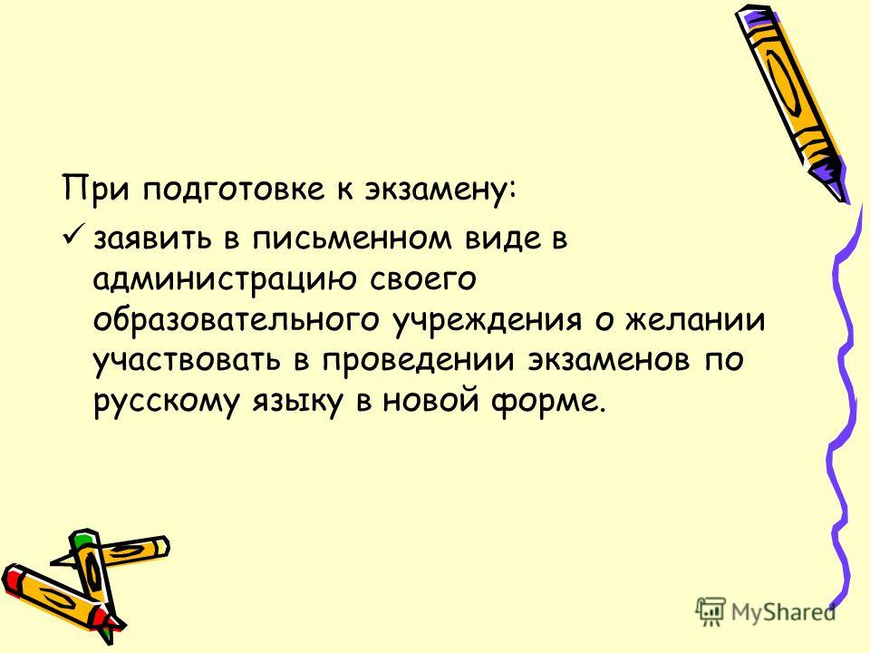 При подготовке к экзамену: заявить в письменном виде в администрацию своего образовательного учреждения о желании участвовать в проведении экзаменов по русскому языку в новой форме.