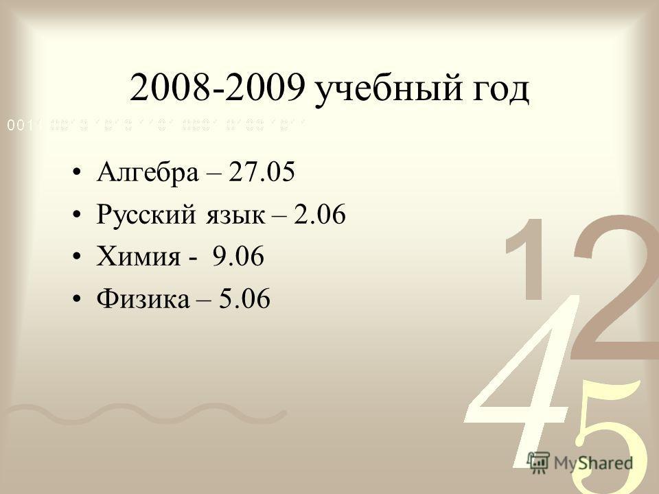 2008-2009 учебный год Алгебра – 27.05 Русский язык – 2.06 Химия - 9.06 Физика – 5.06