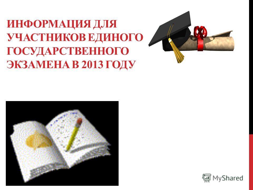 ИНФОРМАЦИЯ ДЛЯ УЧАСТНИКОВ ЕДИНОГО ГОСУДАРСТВЕННОГО ЭКЗАМЕНА В 2013 ГОДУ А В 2012 ГОДУ