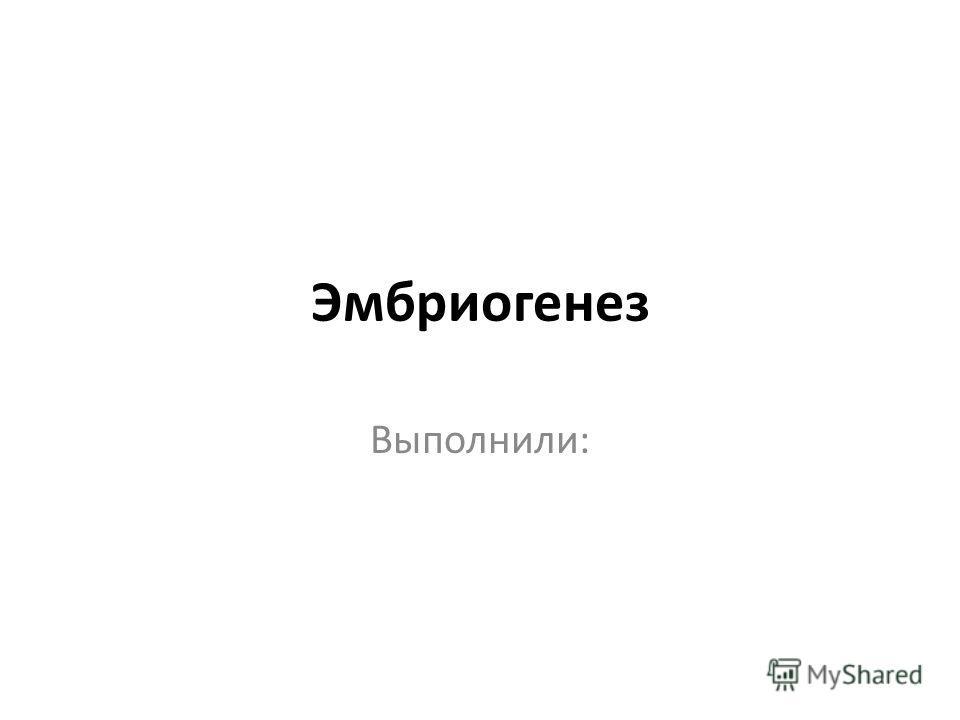 Эмбриогенез Выполнили: