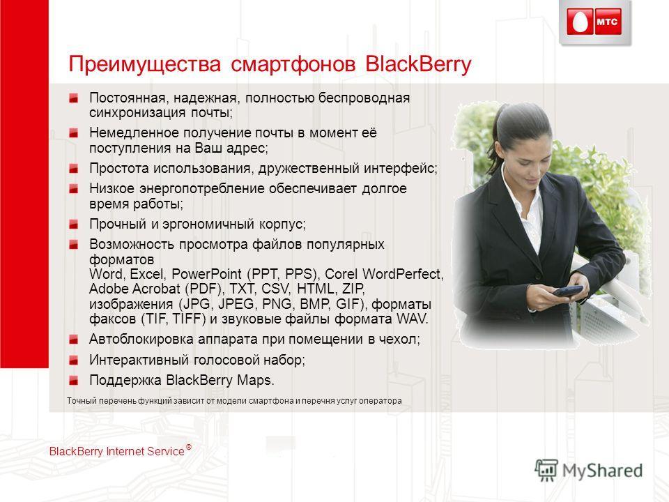 Преимущества смартфонов BlackBerry Постоянная, надежная, полностью беспроводная синхронизация почты; Немедленное получение почты в момент её поступления на Ваш адрес; Простота использования, дружественный интерфейс; Низкое энергопотребление обеспечив
