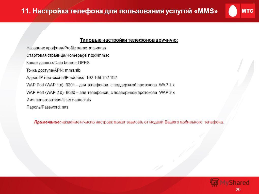 20 11. Настройка телефона для пользования услугой «MMS» Типовые настройки телефонов вручную: Название профиля/Profile name: mts-mms Стартовая страница/Homepage: http://mmsc Канал данных/Data bearer: GPRS Точка доступа/APN: mms.sib Адрес IP-протокола/