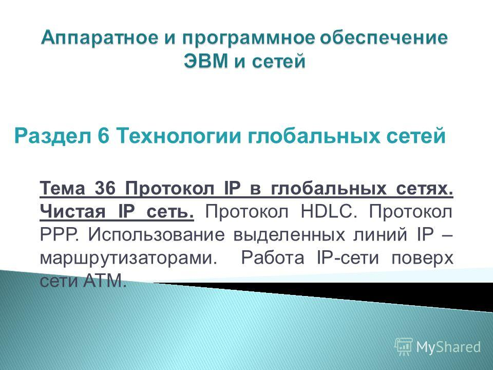 Тема 36 Протокол IP в глобальных сетях. Чистая IP сеть. Протокол HDLC. Протокол РРР. Использование выделенных линий IP – маршрутизаторами. Работа IP-сети поверх сети ATM. Раздел 6 Технологии глобальных сетей