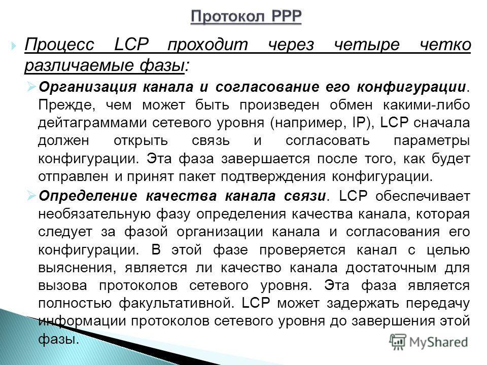 Процесс LCP проходит через четыре четко различаемые фазы: Организация канала и согласование его конфигурации. Прежде, чем может быть произведен обмен какими-либо дейтаграммами сетевого уровня (например, IP), LCP сначала должен открыть связь и согласо