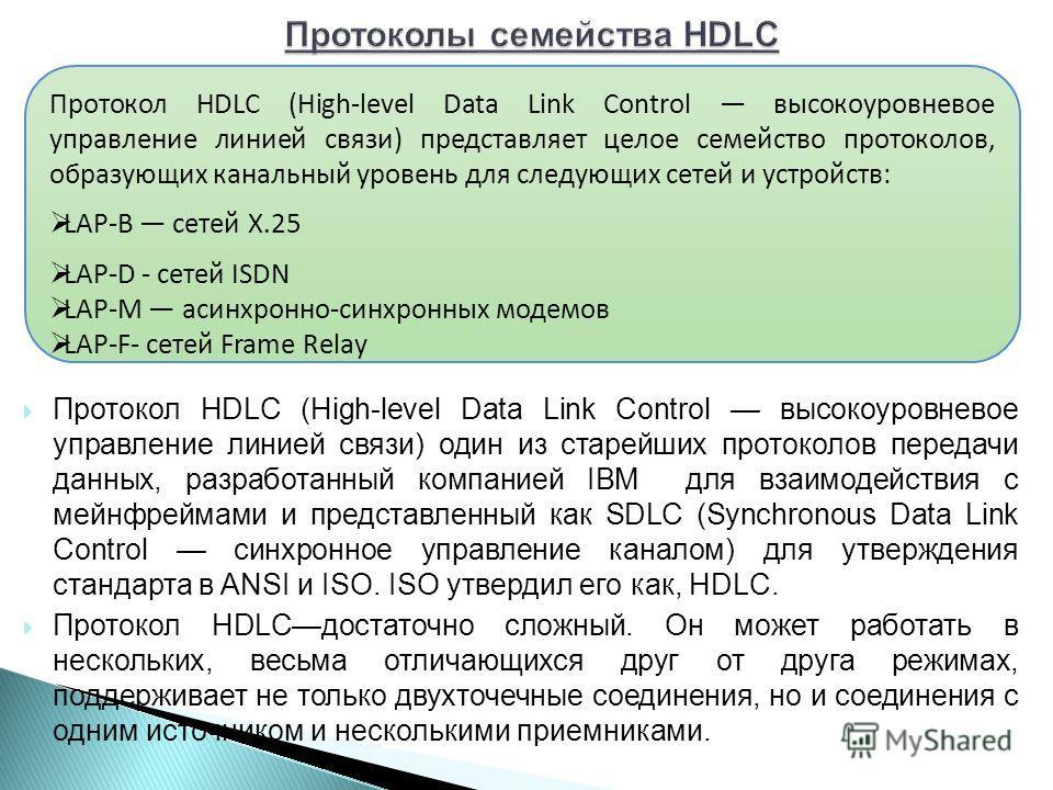 Протокол HDLC (High-level Data Link Control высокоуровневое управление линией связи) один из старейших протоколов передачи данных, разработанный компанией IBM для взаимодействия с мейнфреймами и представленный как SDLC (Synchronous Data Link Control
