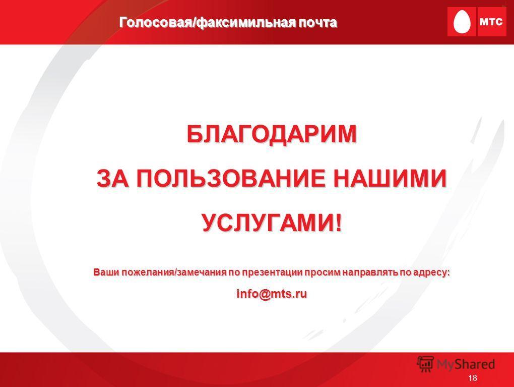 18 Голосовая/факсимильная почта БЛАГОДАРИМ ЗА ПОЛЬЗОВАНИЕ НАШИМИ УСЛУГАМИ! Ваши пожелания/замечания по презентации просим направлять по адресу: info@mts.ru
