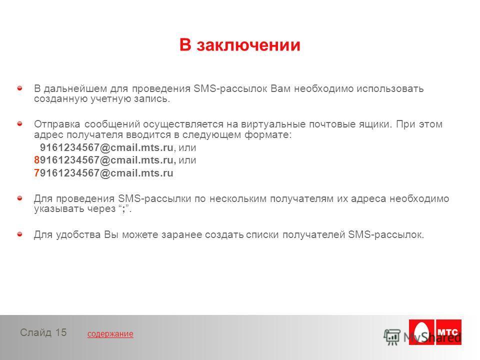 содержание Слайд 15 В дальнейшем для проведения SMS-рассылок Вам необходимо использовать созданную учетную запись. Отправка сообщений осуществляется на виртуальные почтовые ящики. При этом адрес получателя вводится в следующем формате: 9161234567@cma