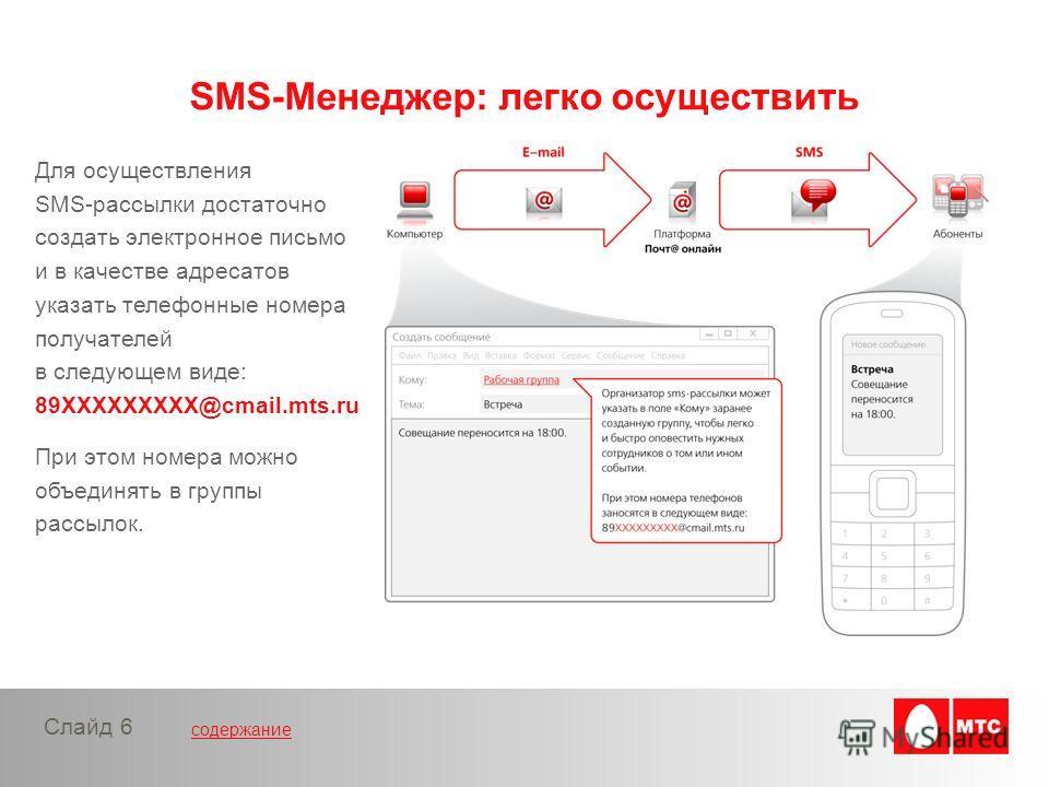 содержание Слайд 6 Для осуществления SMS-рассылки достаточно создать электронное письмо и в качестве адресатов указать телефонные номера получателей в следующем виде: 89XXXXXXXXX@cmail.mts.ru При этом номера можно объединять в группы рассылок. SMS-Ме