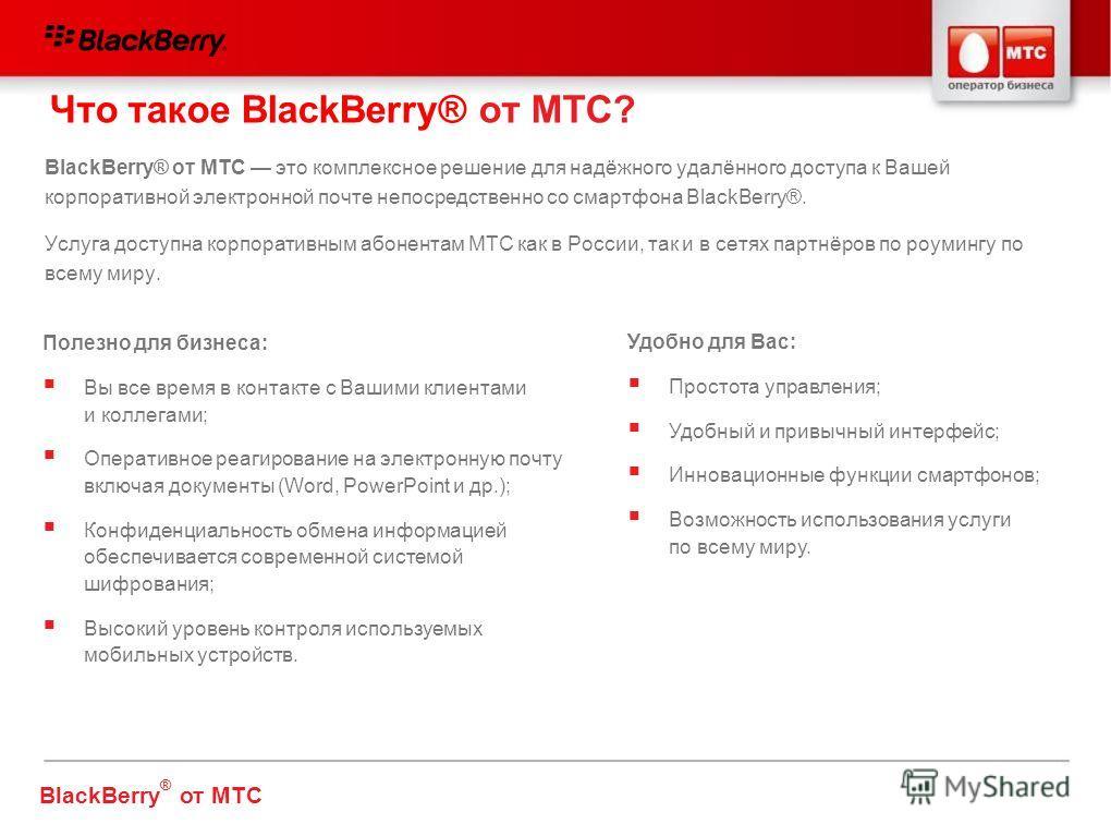 BlackBerry® от МТС это комплексное решение для надёжного удалённого доступа к Вашей корпоративной электронной почте непосредственно со смартфона BlackBerry®. Услуга доступна корпоративным абонентам МТС как в России, так и в сетях партнёров по роуминг