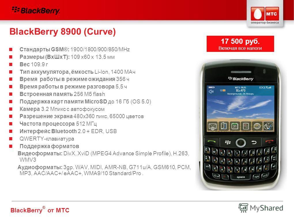 BlackBerry 8900 (Curve) Стандарты GSM®: 1900/1800/900/850/MHz Размеры (ВхШхТ): 109 x60 x 13.5 мм Вес 109.9 г Тип аккумулятора, ёмкость Li-Ion, 1400 МАч Время работы в режиме ожидания 356 ч Время работы в режиме разговора 5,5 ч Встроенная память 256 М