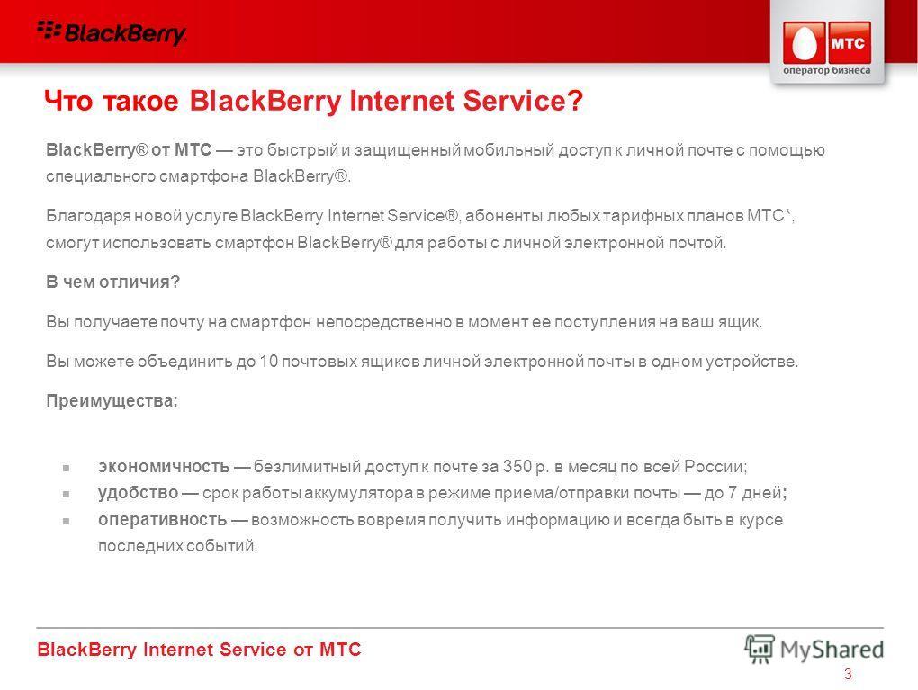 BlackBerry Internet Service от МТС 3 BlackBerry® от МТС это быстрый и защищенный мобильный доступ к личной почте с помощью специального смартфона BlackBerry®. Благодаря новой услуге BlackBerry Internet Service®, абоненты любых тарифных планов МТС*, с