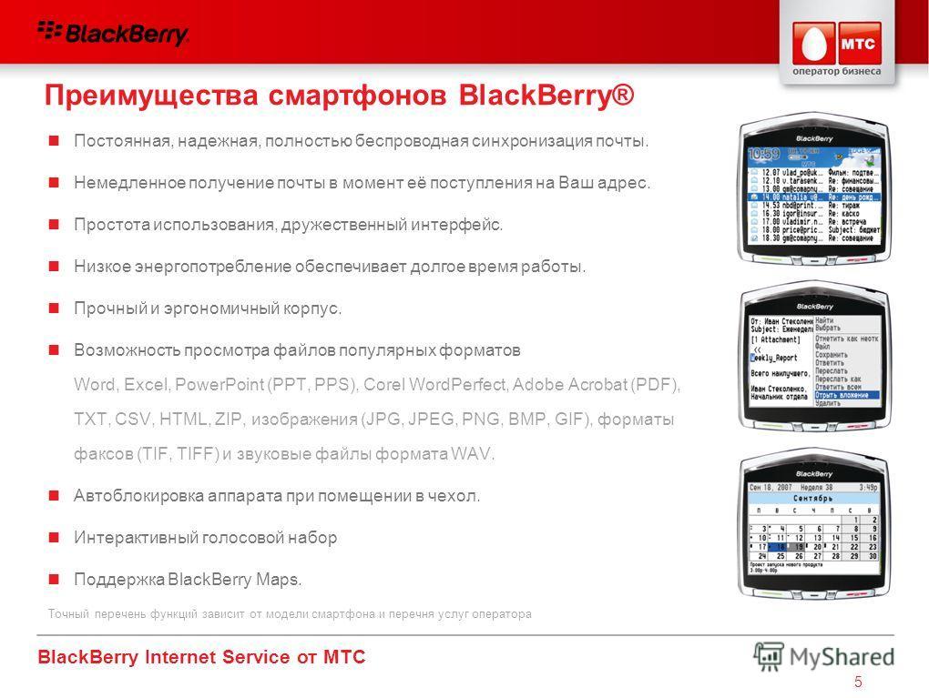 BlackBerry Internet Service от МТС 5 Постоянная, надежная, полностью беспроводная синхронизация почты. Немедленное получение почты в момент её поступления на Ваш адрес. Простота использования, дружественный интерфейс. Низкое энергопотребление обеспеч