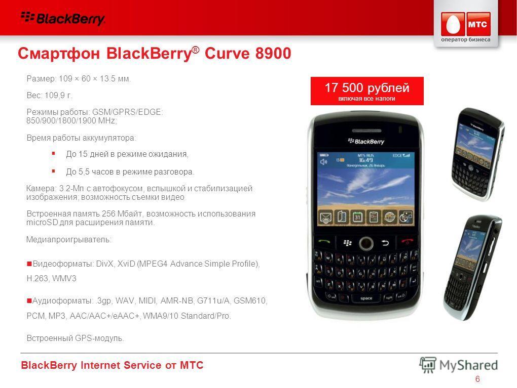 BlackBerry Internet Service от МТС 6 Смартфон BlackBerry ® Curve 8900 Размер: 109 × 60 × 13.5 мм. Вес: 109,9 г. Режимы работы: GSM/GPRS/EDGE: 850/900/1800/1900 MHz; Время работы аккумулятора: Камера: 3.2-Mп с автофокусом, вспышкой и стабилизацией изо