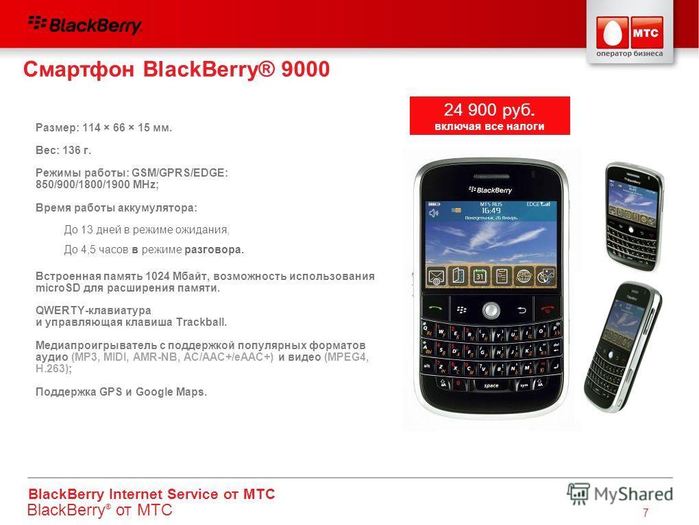 BlackBerry Internet Service от МТС 7 Смартфон BlackBerry® 9000 Размер: 114 × 66 × 15 мм. Вес: 136 г. Режимы работы: GSM/GPRS/EDGE: 850/900/1800/1900 MHz; Время работы аккумулятора: Встроенная память 1024 Мбайт, возможность использования microSD для р