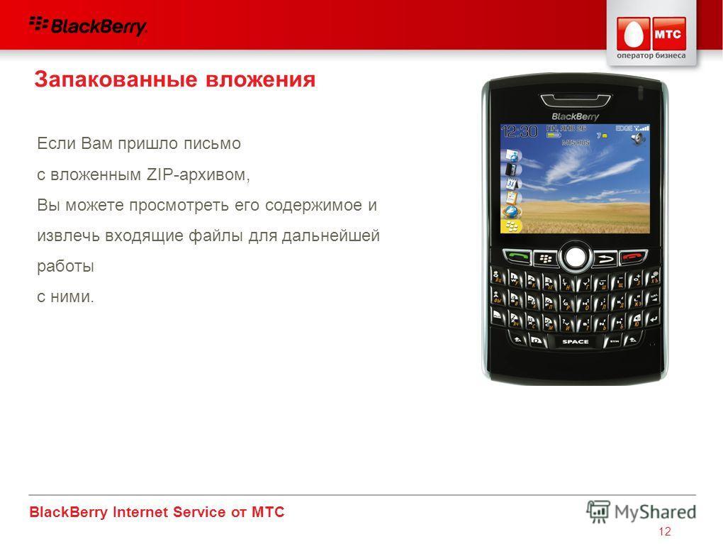 BlackBerry Internet Service от МТС 12 Если Вам пришло письмо с вложенным ZIP-архивом, Вы можете просмотреть его содержимое и извлечь входящие файлы для дальнейшей работы с ними. Запакованные вложения