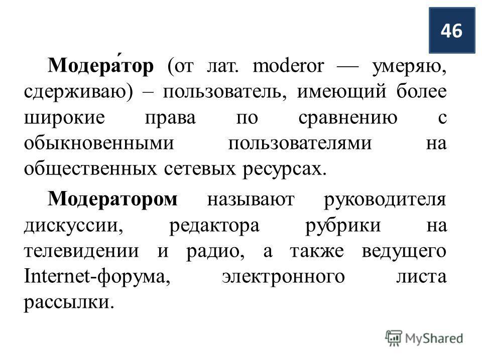 Модера́тор (от лат. moderor умеряю, сдерживаю) – пользователь, имеющий более широкие права по сравнению с обыкновенными пользователями на общественных сетевых ресурсах. Модератором называют руководителя дискуссии, редактора рубрики на телевидении и р