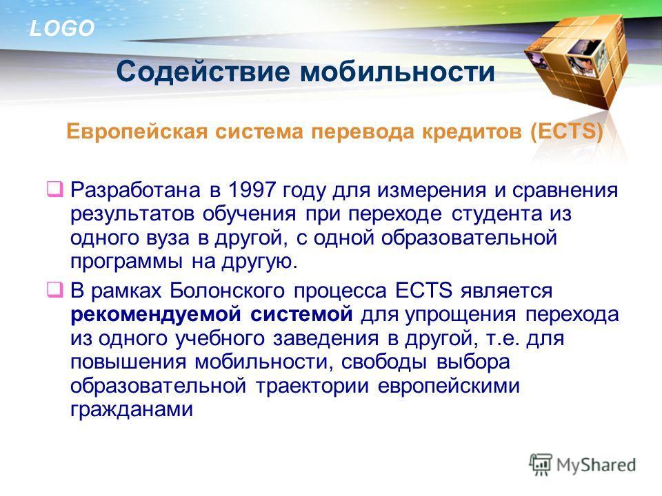 LOGO Содействие мобильности Европейская система перевода кредитов (ECTS) Разработана в 1997 году для измерения и сравнения результатов обучения при переходе студента из одного вуза в другой, с одной образовательной программы на другую. В рамках Болон