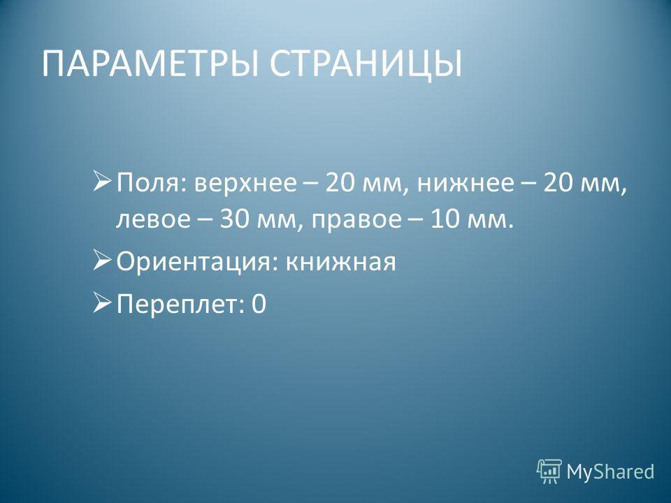 ПАРАМЕТРЫ СТРАНИЦЫ Поля: верхнее – 20 мм, нижнее – 20 мм, левое – 30 мм, правое – 10 мм. Ориентация: книжная Переплет: 0