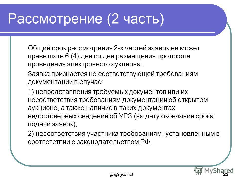 Рассмотрение (2 часть) Общий срок рассмотрения 2-х частей заявок не может превышать 6 (4) дня со дня размещения протокола проведения электронного аукциона. Заявка признается не соответствующей требованиям документации в случае: 1) непредставления тре