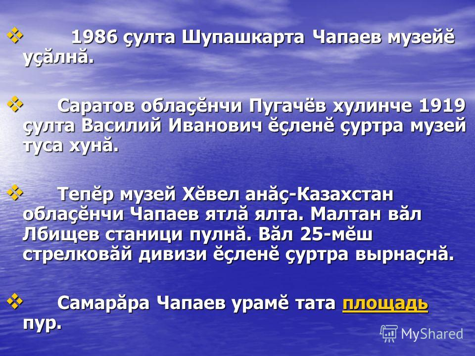 1986 çулта Шупашкарта Чапаев музейĕ уçăлнă. 1986 çулта Шупашкарта Чапаев музейĕ уçăлнă. Саратов облаçĕнчи Пугачёв хулинче 1919 çулта Василий Иванович ĕçленĕ çуртра музей туса хунă. Саратов облаçĕнчи Пугачёв хулинче 1919 çулта Василий Иванович ĕçленĕ