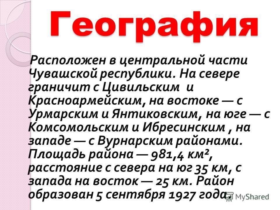 География Расположен в центральной части Чувашской республики. На севере граничит с Цивильским и Красноармейским, на востоке с Урмарским и Янтиковским, на юге с Комсомольским и Ибресинским, на западе с Вурнарским районами. Площадь района 981,4 км ²,