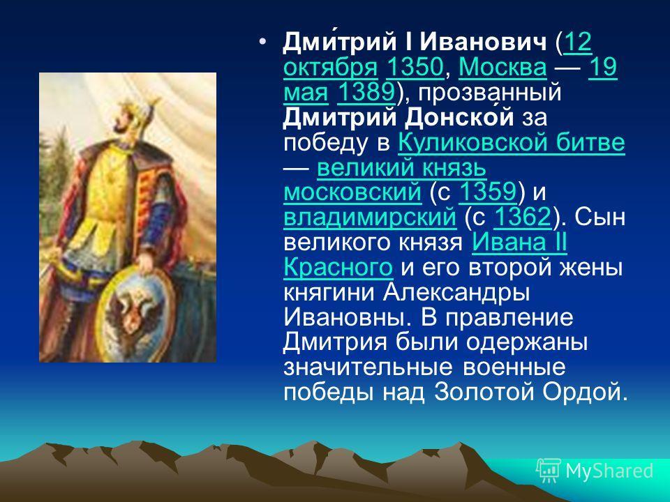 Дми́трий I Иванович (12 октября 1350, Москва 19 мая 1389), прозванный Дмитрий Донско́й за победу в Куликовской битве великий князь московский (с 1359) и владимирский (с 1362). Сын великого князя Ивана II Красного и его второй жены княгини Александры