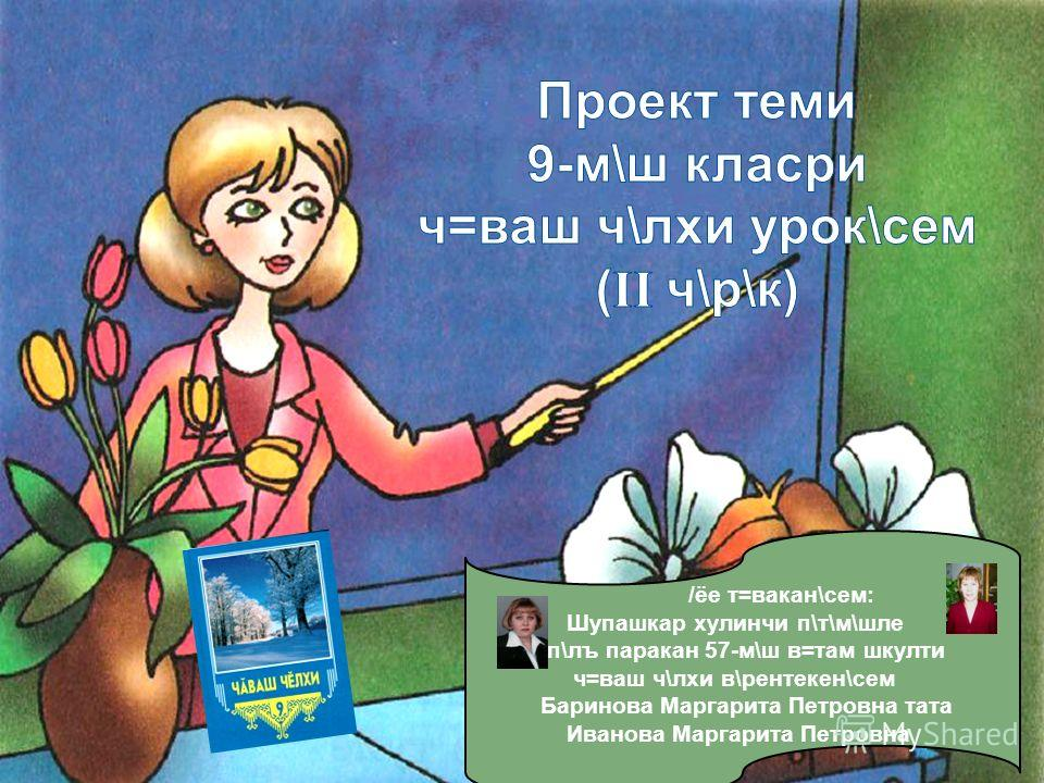 /ёе т=вакан\сем: Шупашкар хулинчи п\т\м\шле п\лъ паракан 57-м\ш в=там шкулти ч=ваш ч\лхи в\рентекен\сем Баринова Маргарита Петровна тата Иванова Маргарита Петровна