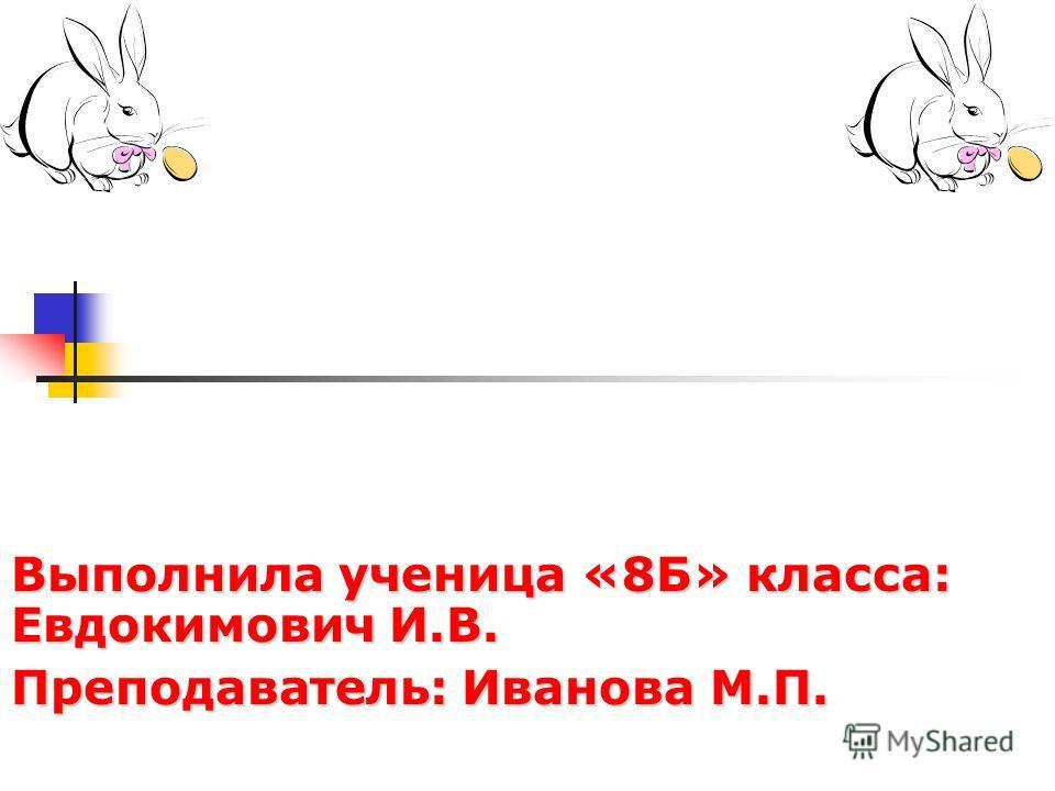 Выполнила ученица «8Б» класса: Евдокимович И.В. Преподаватель: Иванова М.П.