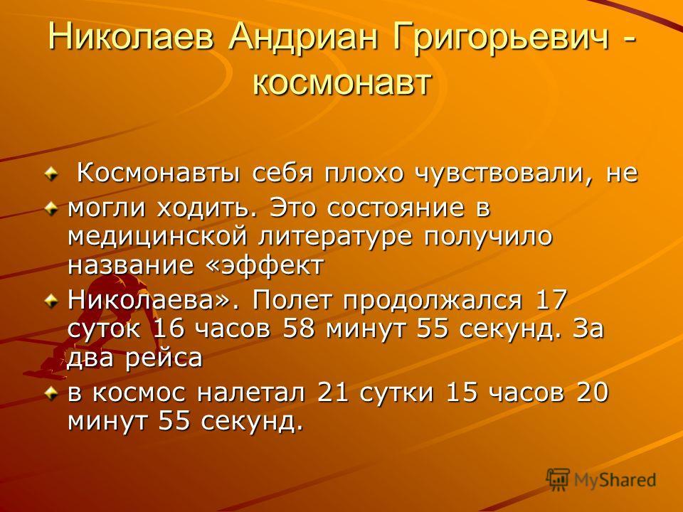 Николаев Андриан Григорьевич - космонавт Космонавты себя плохо чувствовали, не могли ходить. Это состояние в медицинской литературе получило название «эффект Николаева». Полет продолжался 17 суток 16 часов 58 минут 55 секунд. За два рейса в космос на